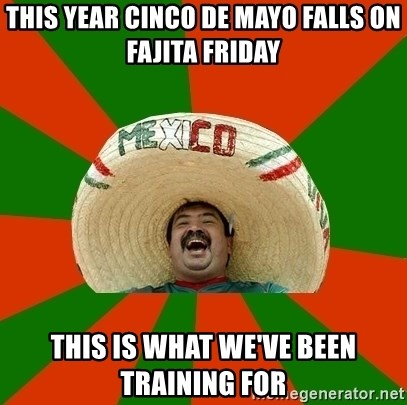 Successful Mexican - this year cinco de mayo falls on fajita friday THIS IS what we've been training for