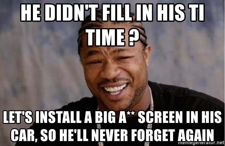 Yo Dawg - He didn't fill in his ti time ? Let's install a big a** screen in his car, so he'll never forget again