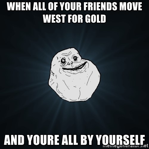 Forever Alone - When all of your Friends move weSt for gold  And youre aLl by yourself