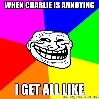 Trollface - When charlie is annoying i get all like
