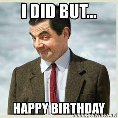 MR bean - I did but... Happy birthday