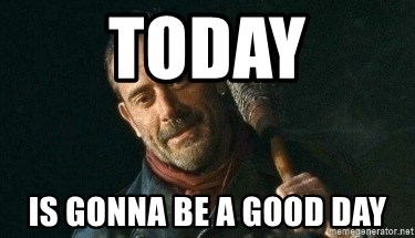 Today Is Gonna Be A Good Day Bad Negan Meme Generator