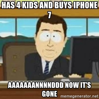and now its gone - has 4 kids and buys iphone 7 aaaaaaannnnddd now it's gone
