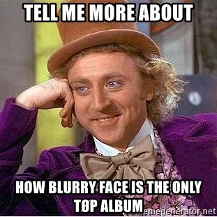 Willy Wonka - Tell me more about How blurry face is the only tøp album