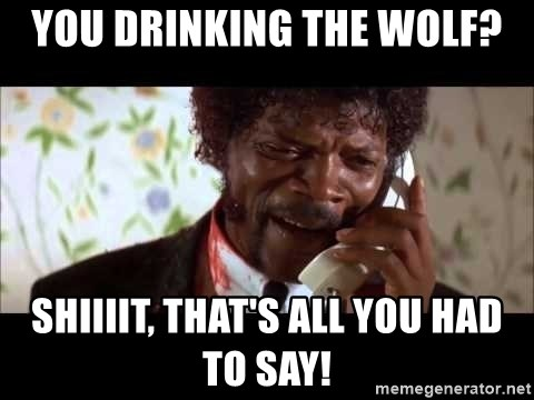 Pulp Fiction sending the Wolf - you drinking the wolf? Shiiiit, That's all you had to saY!
