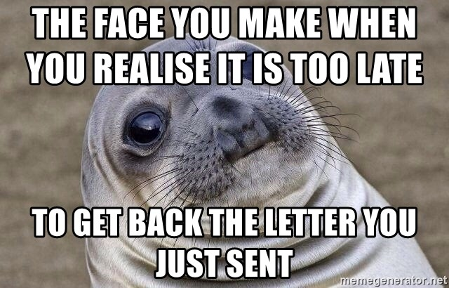 Awkward Seal - the face you make when you realise it is too late                To get back the letter you just sent