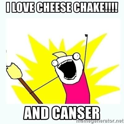 All the things - i love cheese chake!!!! and canser