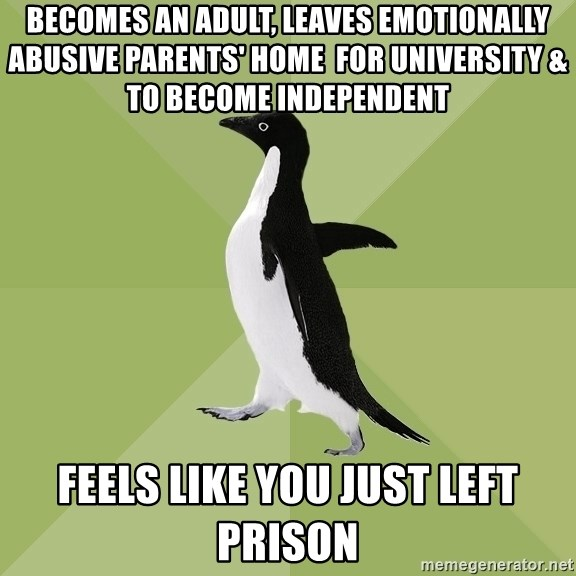 Socially Average Penguin - becomes an adult, leaves emotionally abusive parents' home  for university & to become independent feels like you just left prison
