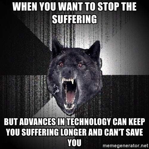 Insanity Wolf - when you want to stop the suffering but advances in technology can keep you suffering longer and can't save you