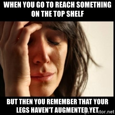 First World Problems - when you go to reach something on the top shelf but then you remember that your legs haven't augmented yet