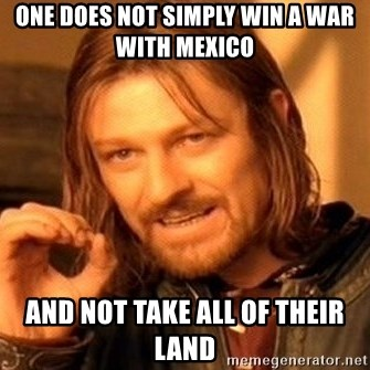 One Does Not Simply - One does not simply win a war with mexico And not take all of their land
