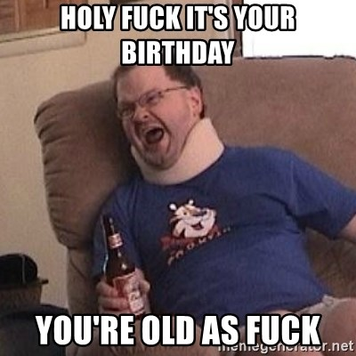 Fuming tourettes guy - Holy fuck it's your birthday You're old as fuck