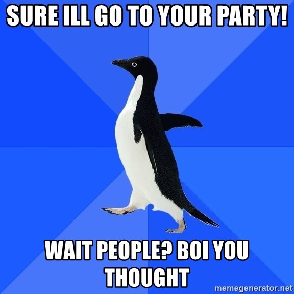 Socially Awkward Penguin - Sure ill go to your party! wait people? BOI YOU THOUGHT