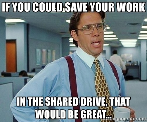 office - If you could save your work in the shared drive, that would be great...
