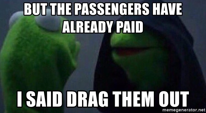 Evil kermit - But the passengers have already PAId I said drag them out