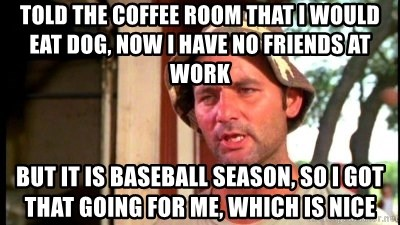 Bill Murray Caddyshack - told the coffee room that i would eat dog, now i have no friends at work but it is baseball season, so i got that going for me, which is nice