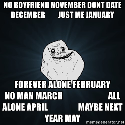 Forever Alone - No boyfriend november Dont date december         just me jAnuary  FOREVER alone february                                 No man March                           All ALONE APRIL                  maybe next year may