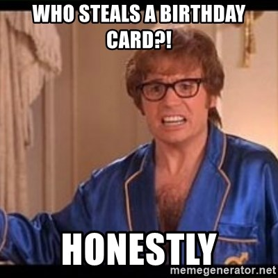 Who Steals A Birthday Card Honestly Honestly Austin Powers