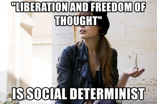 """Scumbag Continental Philosopher - """"Liberation and freedom Of thought"""" Is Social determinist"""