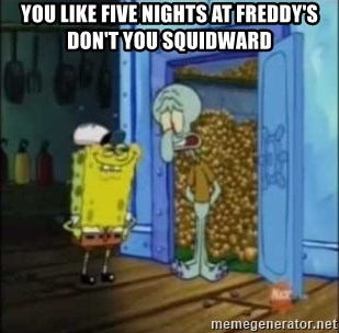 Spongebob - You like five nights at FREDDY'S don't you squidward