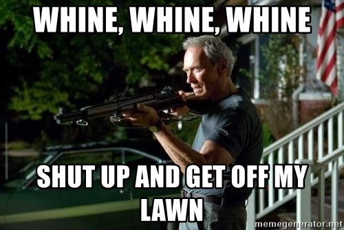 Clint Eastwood Get Off My Lawn - Whine, whine, whine SHUT up and get off my lawn
