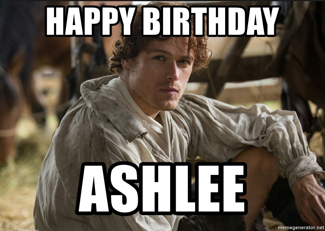 happy birthday ashlee happy birthday ashlee jamie fraser jammf meme generator