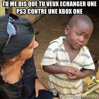 Skeptical 3rd World Kid - tu me dis que tu veux echanger une ps3 contre une xbox one