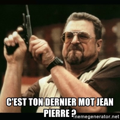 am i the only one around here -  C'est ton dernier mot jean pierre ?