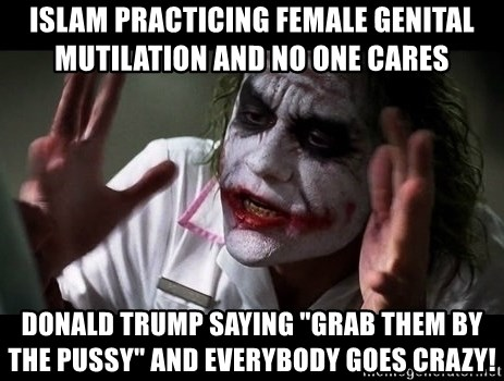 "joker mind loss - islam practicing Female genital mutilation and no one cares donald trump saying ""grab them by the pussy"" and everybody goes crazy!"