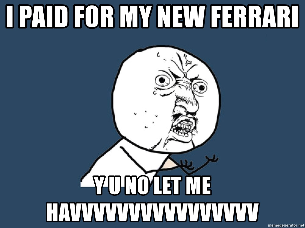 Y U No - i paid for my new ferrari  y u no let me havvvvvvvvvvvvvvvv