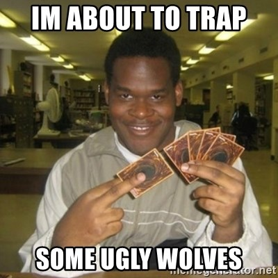 You just activated my trap card - IM About TO Trap  Some Ugly Wolves