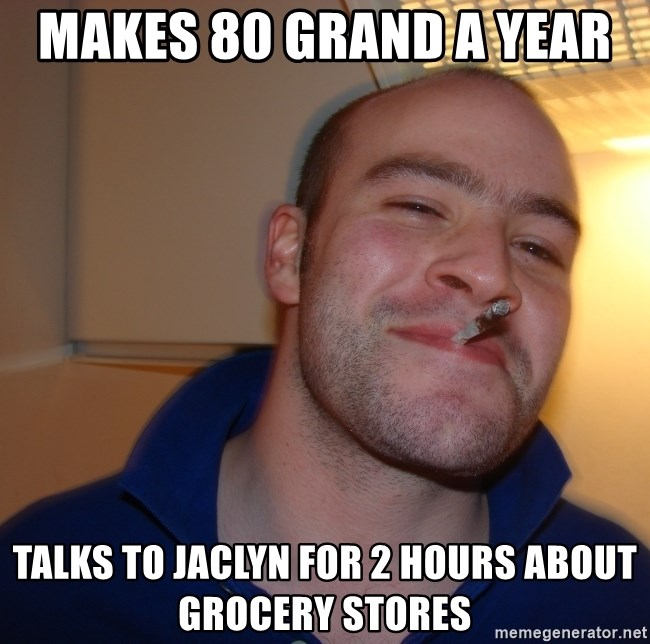 Good Guy Greg - Makes 80 grand a year  Talks to jaclyn for 2 hours about grocery stores