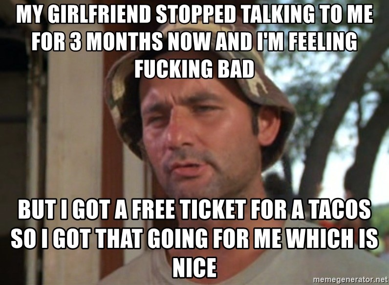 So I got that going on for me, which is nice - My girlfriend stopped TALKING to me for 3 months now and I'm feeling fucking bad But I got a free ticket for a tacos so I got that going for me which is nice