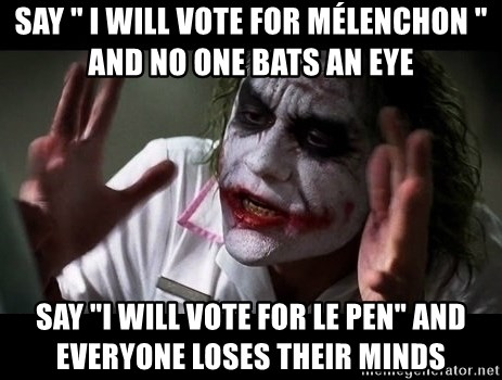 "joker mind loss - Say "" I will vote for Mélenchon "" and no one bats an eye Say ""I will vote for Le pen"" and everyone loses their minds"