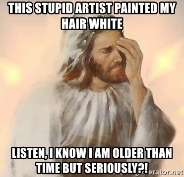 Facepalm Jesus - this stupid artist painted my hair white listen, I know I am older than  time but seriously?!