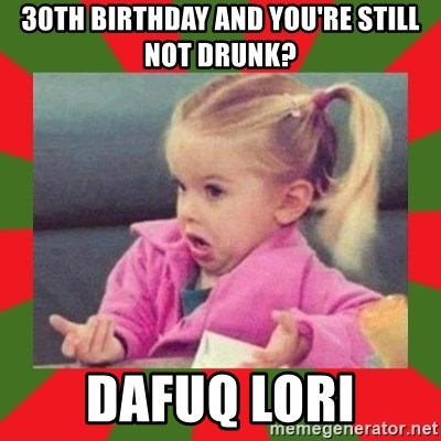 dafuq girl - 30th birthday and you're still not drunk? dafuq lori
