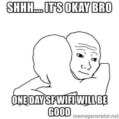 I know that feel bro blank - shhh.... it's okay bro One day SF Wifi will be good