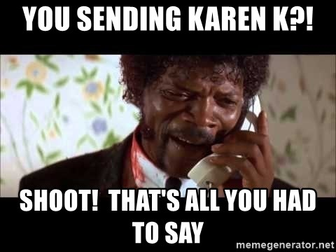 Pulp Fiction sending the Wolf - You sending karen K?! Shoot!  that's all you had to say