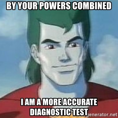 Captain Planet - By your powers combined i am a more accurate diagnostic test