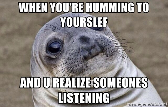 Awkward Seal - When you're humming to yourslef And u realize someones listening
