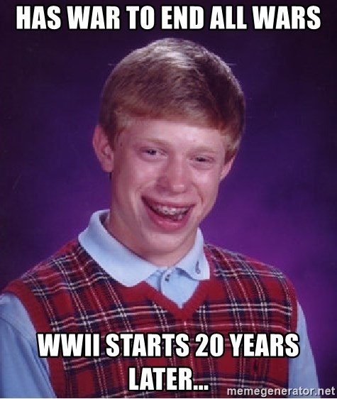 Bad Luck Brian - Has war to end all wars wwii starts 20 years later...