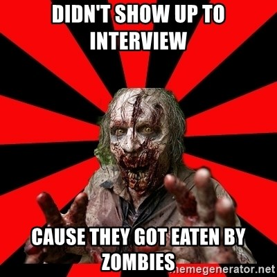 Zombie - Didn't show up to interview cause they got eaten by zombies