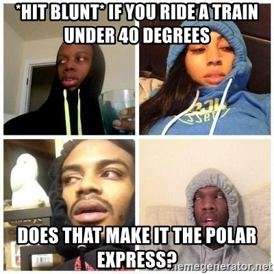 Hits Blunts - *Hit blunt* IF you ride a train under 40 degrees does that make it the polar EXPRESS?