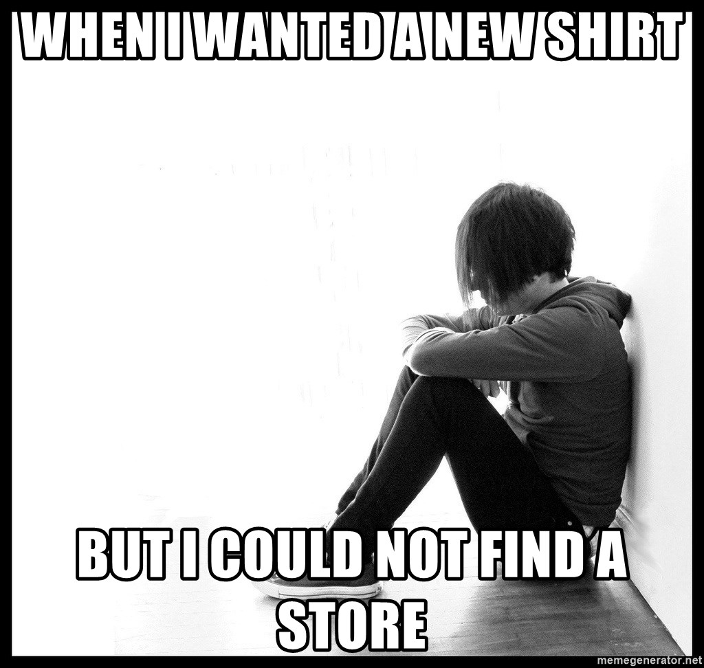 First World Problems - When I wanted a new shirt But i could not find a store