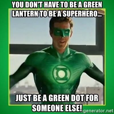 Green Lantern - you don't have to be a green lantern to be a superhero... just be a green dot for someone else!