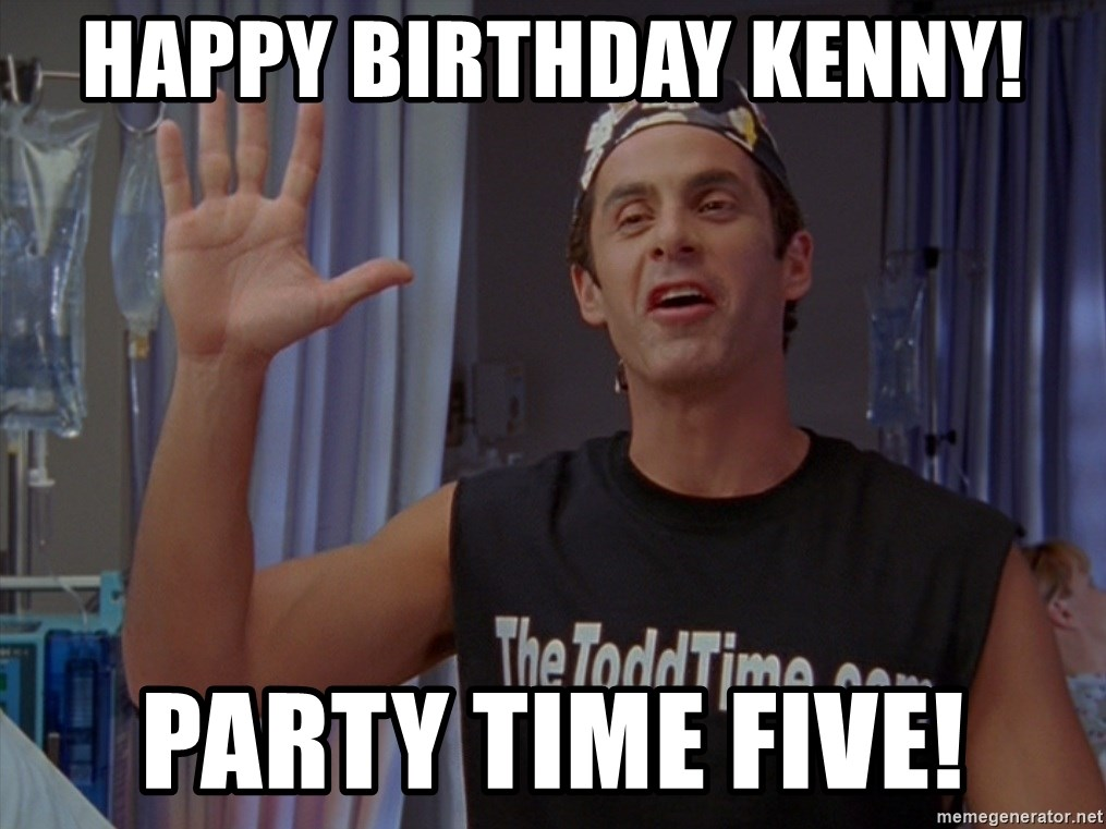 happy birthday kenny party time five happy birthday kenny! party time five! scrubs the todd meme
