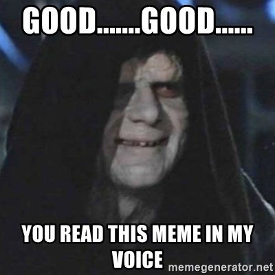 emperor palpatine good good - Good.......good...... you read this meme in my voice