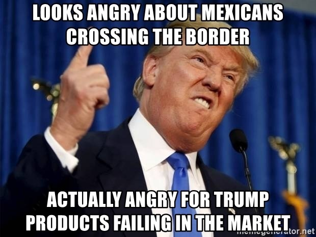 Donald Trump 2 - Looks angry about mexicans crossing the border Actually angry for trump products failing in the market