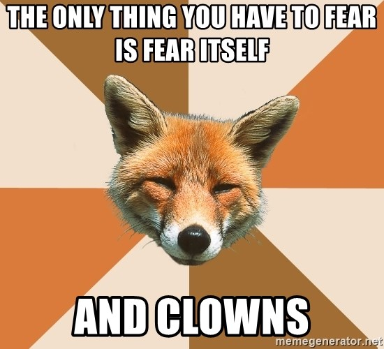 Condescending Fox - The only thing you have to fear is fear itself and clowns
