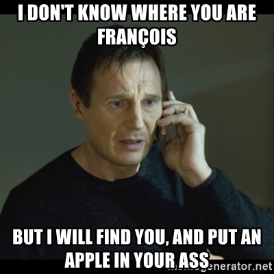 I will Find You Meme - I don't know where you are françois But i will find you, and put an apple in your ass